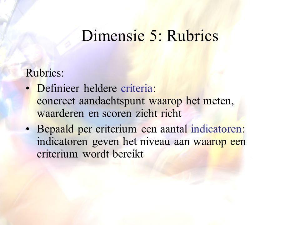 Dimensie 5: Rubrics Rubrics: Definieer heldere criteria: concreet aandachtspunt waarop het meten, waarderen en scoren zicht richt Bepaald per criterium een aantal indicatoren: indicatoren geven het niveau aan waarop een criterium wordt bereikt