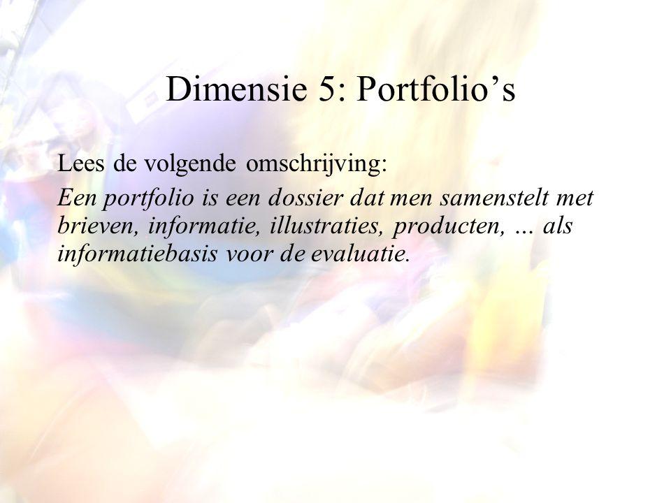 Dimensie 5: Portfolio's Lees de volgende omschrijving: Een portfolio is een dossier dat men samenstelt met brieven, informatie, illustraties, producten, … als informatiebasis voor de evaluatie.