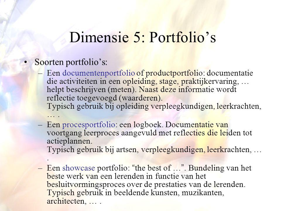 Dimensie 5: Portfolio's Soorten portfolio's: –Een documentenportfolio of productportfolio: documentatie die activiteiten in een opleiding, stage, praktijkervaring, … helpt beschrijven (meten).