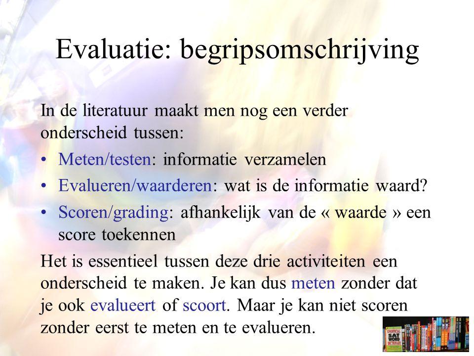 In de literatuur maakt men nog een verder onderscheid tussen: Meten/testen: informatie verzamelen Evalueren/waarderen: wat is de informatie waard.