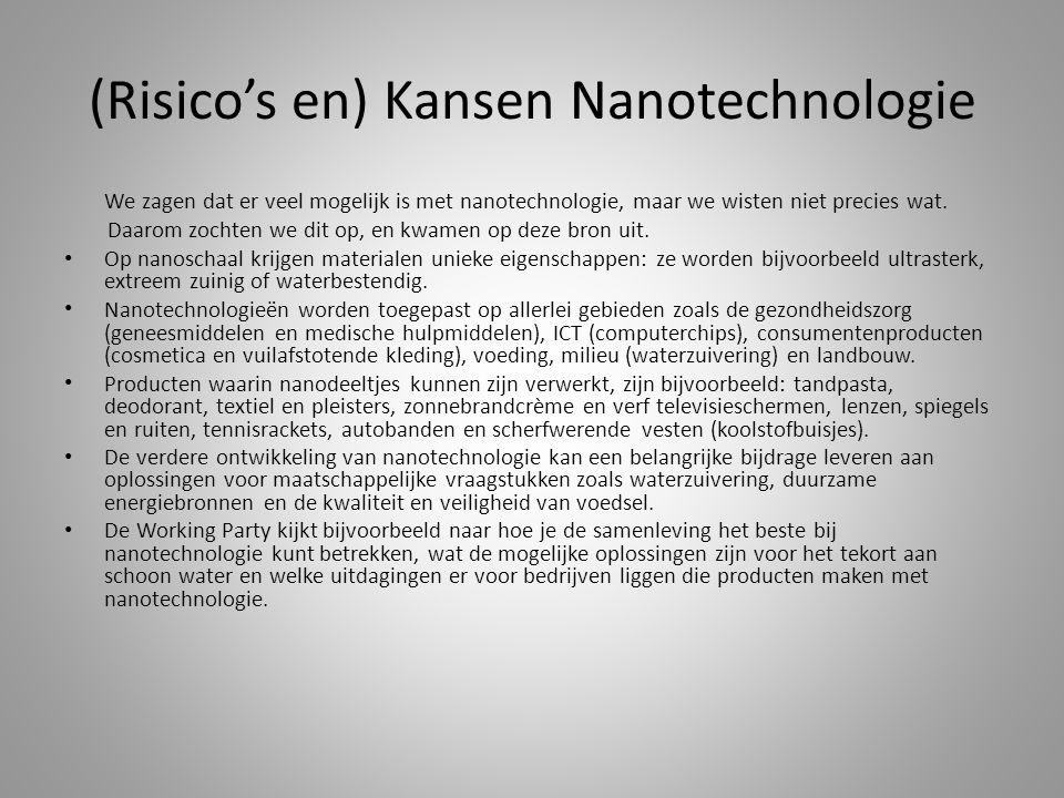 (Risico's en) Kansen Nanotechnologie We zagen dat er veel mogelijk is met nanotechnologie, maar we wisten niet precies wat. Daarom zochten we dit op,