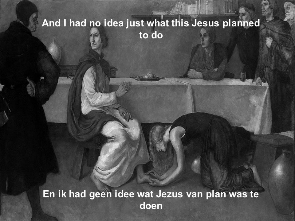 And I had no idea just what this Jesus planned to do En ik had geen idee wat Jezus van plan was te doen