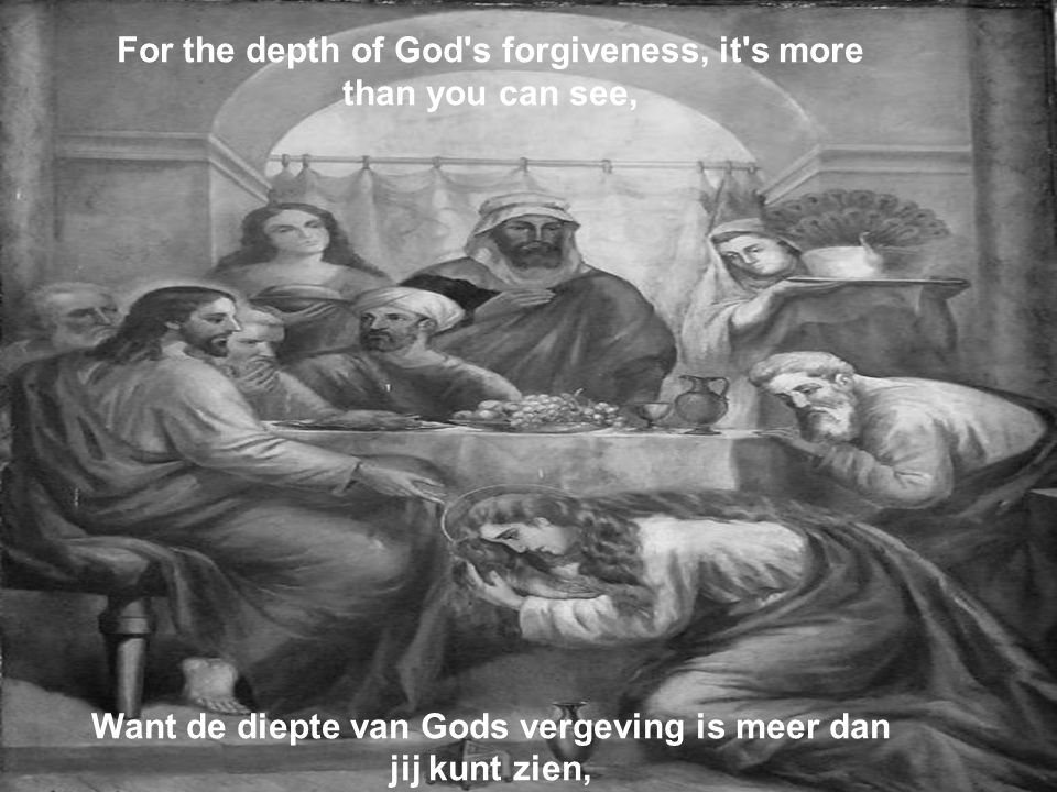 For the depth of God s forgiveness, it s more than you can see, Want de diepte van Gods vergeving is meer dan jij kunt zien,