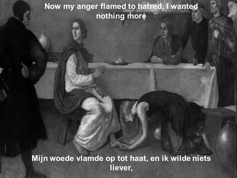 Now my anger flamed to hatred, I wanted nothing more Mijn woede vlamde op tot haat, en ik wilde niets liever,