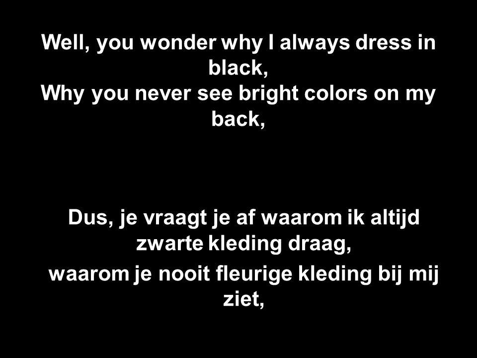 Well, you wonder why I always dress in black, Why you never see bright colors on my back, Dus, je vraagt je af waarom ik altijd zwarte kleding draag,