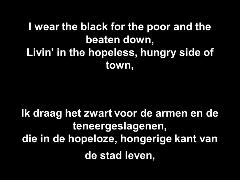 I wear the black for the poor and the beaten down, Livin' in the hopeless, hungry side of town, Ik draag het zwart voor de armen en de teneergeslagene