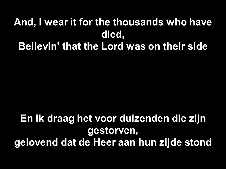 And, I wear it for the thousands who have died, Believin' that the Lord was on their side En ik draag het voor duizenden die zijn gestorven, gelovend