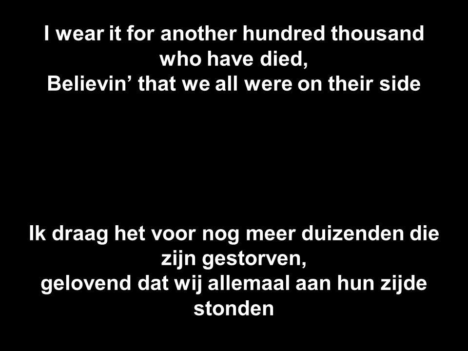 I wear it for another hundred thousand who have died, Believin' that we all were on their side Ik draag het voor nog meer duizenden die zijn gestorven