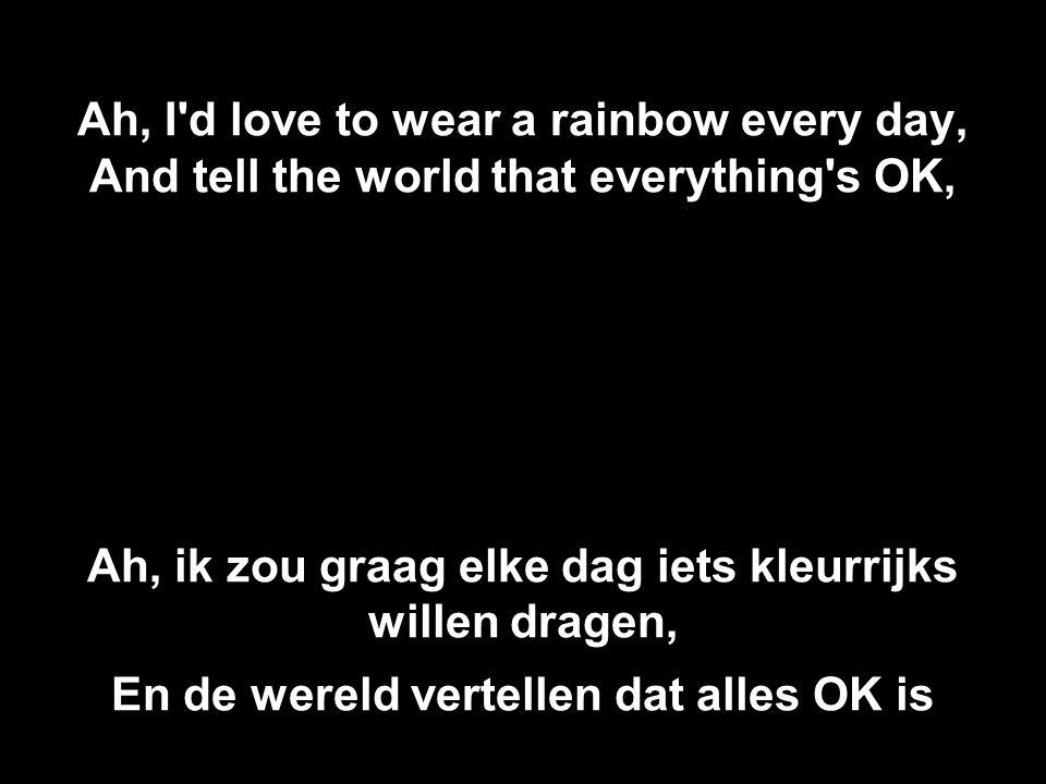 Ah, I'd love to wear a rainbow every day, And tell the world that everything's OK, Ah, ik zou graag elke dag iets kleurrijks willen dragen, En de were