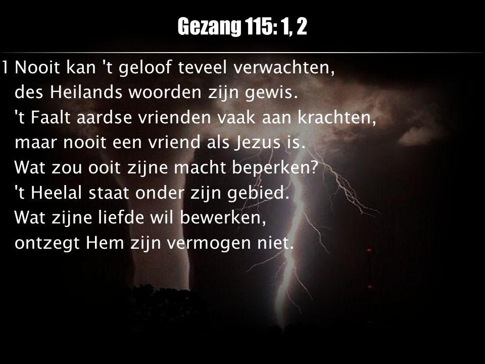 Gezang 115: 1, 2 1Nooit kan 't geloof teveel verwachten, des Heilands woorden zijn gewis. 't Faalt aardse vrienden vaak aan krachten, maar nooit een v