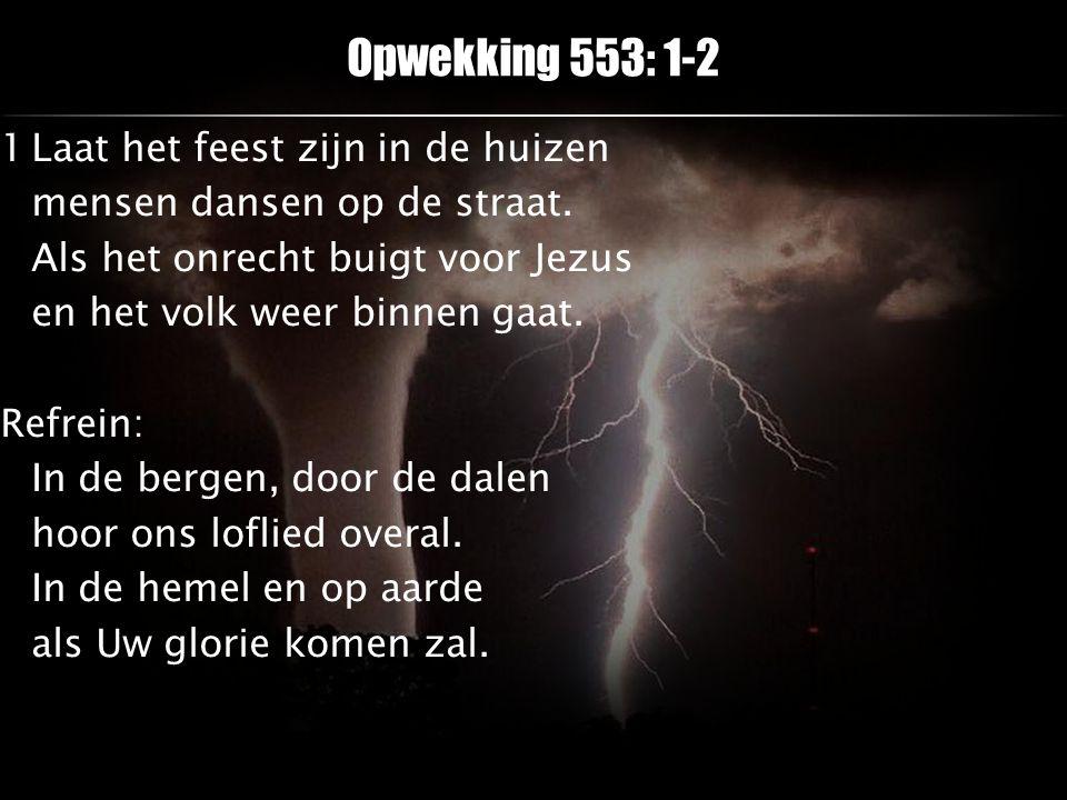 Opwekking 553: 1-2 1Laat het feest zijn in de huizen mensen dansen op de straat. Als het onrecht buigt voor Jezus en het volk weer binnen gaat. Refrei