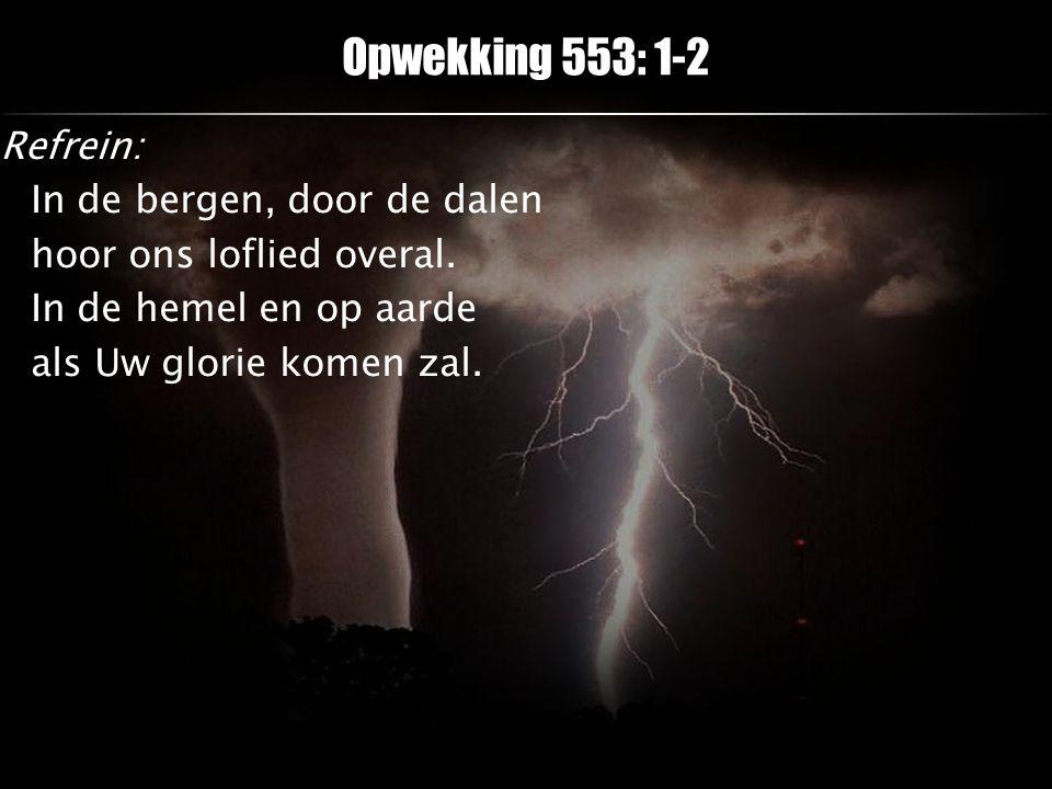 Refrein: In de bergen, door de dalen hoor ons loflied overal. In de hemel en op aarde als Uw glorie komen zal. Opwekking 553: 1-2