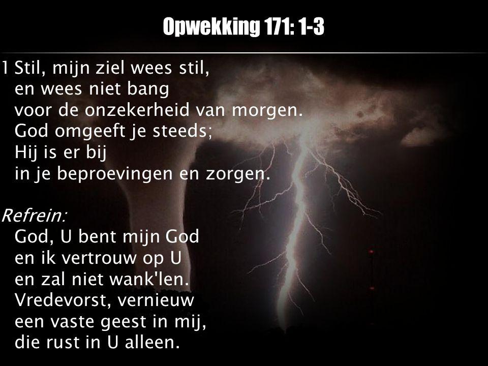Opwekking 171: 1-3 1Stil, mijn ziel wees stil, en wees niet bang voor de onzekerheid van morgen. God omgeeft je steeds; Hij is er bij in je beproeving