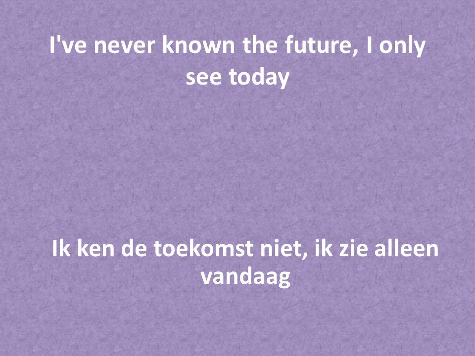 I've never known the future, I only see today Ik ken de toekomst niet, ik zie alleen vandaag