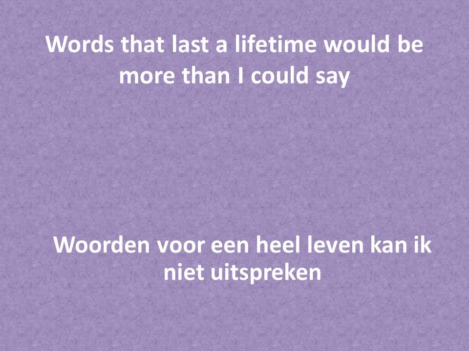 Words that last a lifetime would be more than I could say Woorden voor een heel leven kan ik niet uitspreken