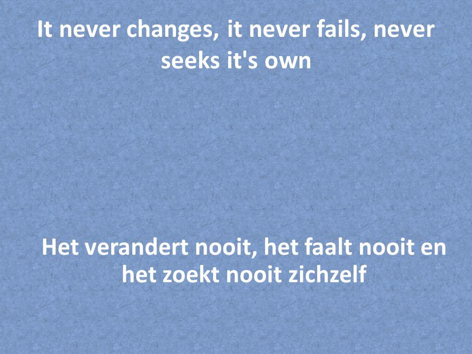 It never changes, it never fails, never seeks it's own Het verandert nooit, het faalt nooit en het zoekt nooit zichzelf