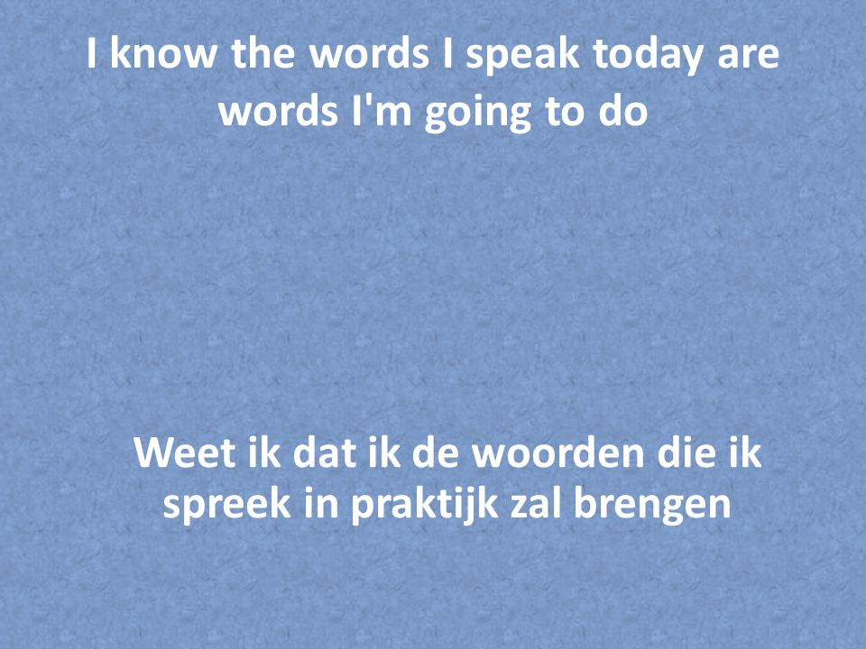 I know the words I speak today are words I m going to do Weet ik dat ik de woorden die ik spreek in praktijk zal brengen