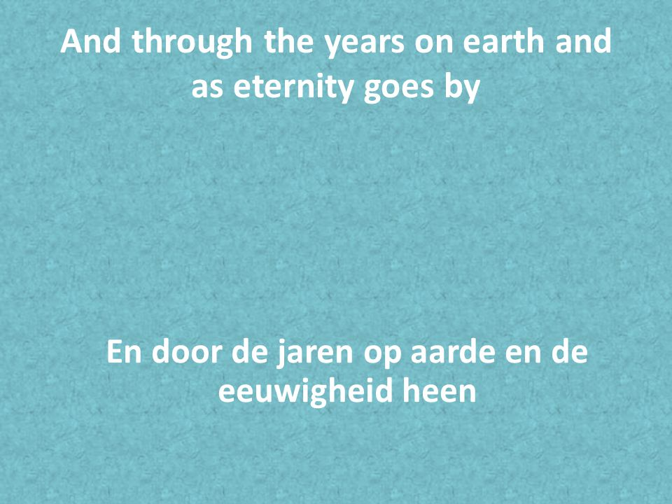 And through the years on earth and as eternity goes by En door de jaren op aarde en de eeuwigheid heen