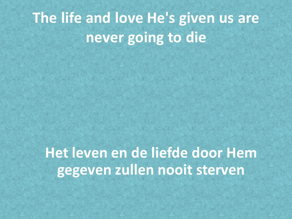The life and love He s given us are never going to die Het leven en de liefde door Hem gegeven zullen nooit sterven