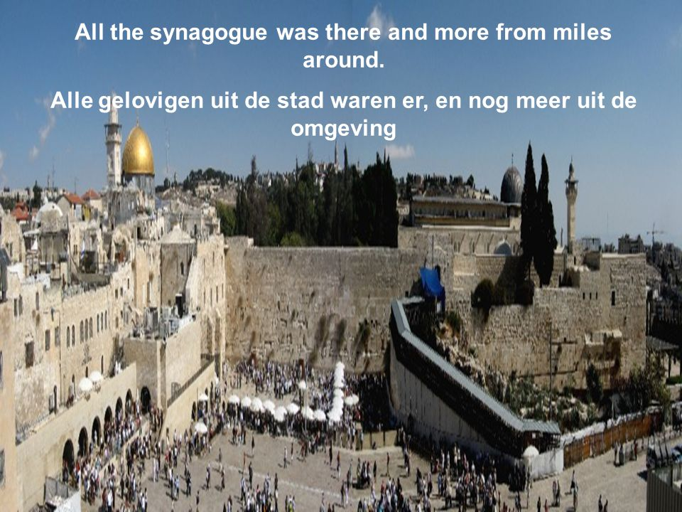 All the synagogue was there and more from miles around.