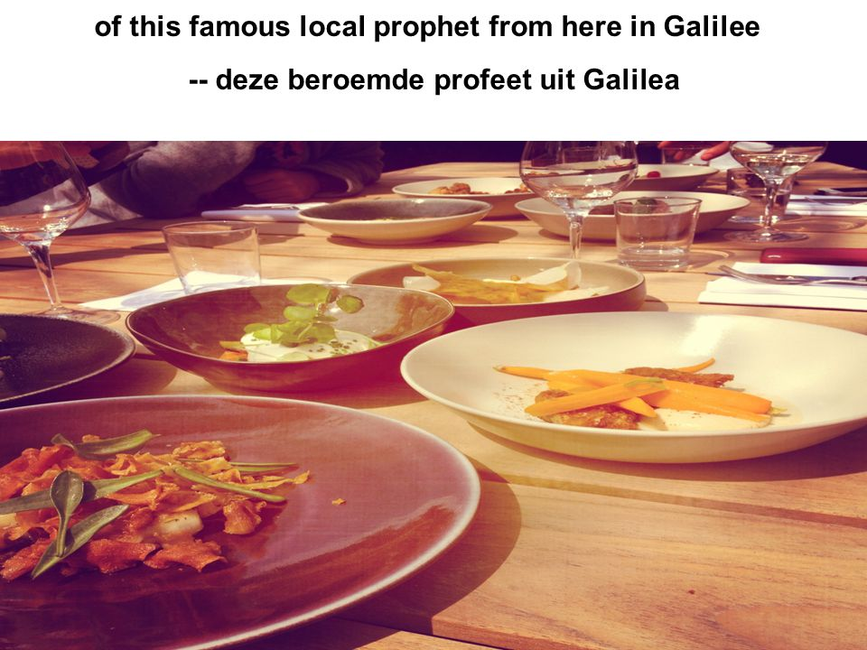of this famous local prophet from here in Galilee -- deze beroemde profeet uit Galilea