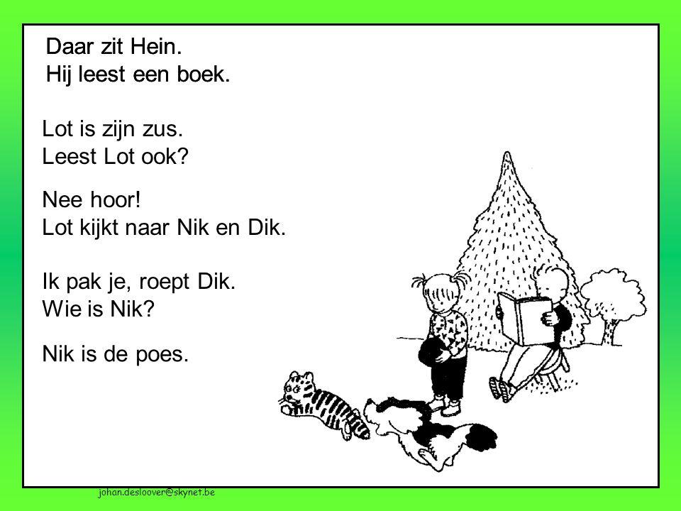 johan.desloover@skynet.be Daar zit Hein. Hij leest een boek. Daar zit Hein. Hij leest een boek. Lot is zijn zus. Leest Lot ook? Nee hoor! Lot kijkt na