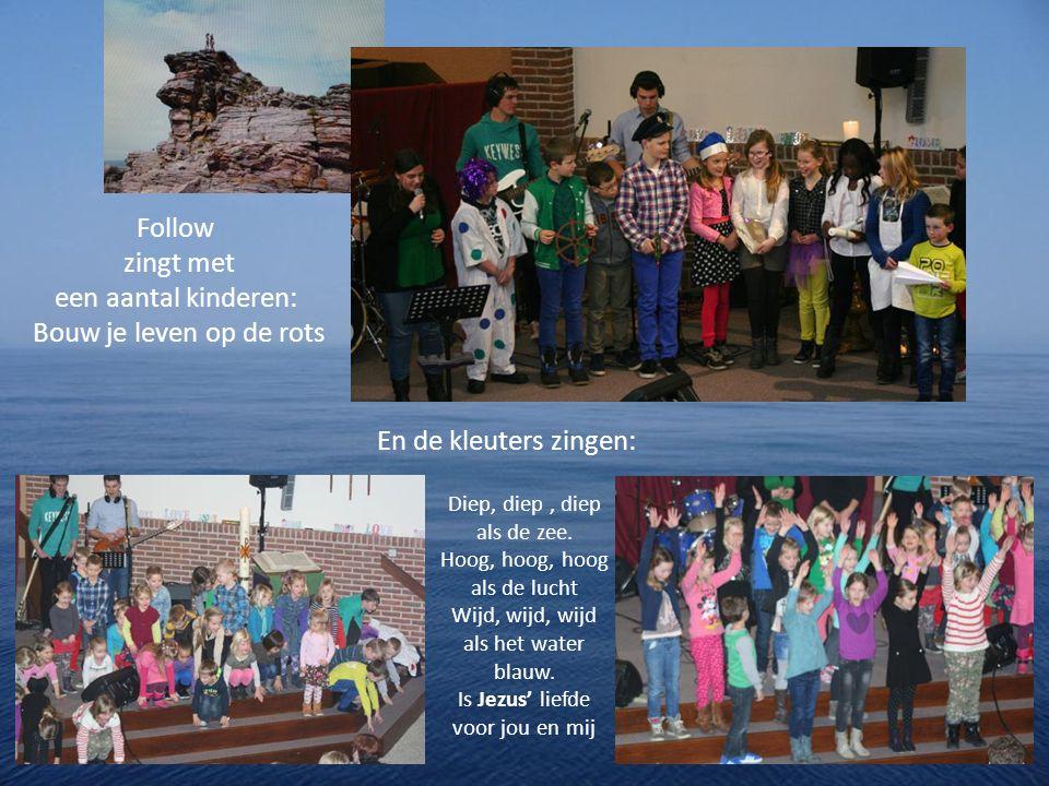 Follow zingt met een aantal kinderen: Bouw je leven op de rots En de kleuters zingen: Diep, diep, diep als de zee.