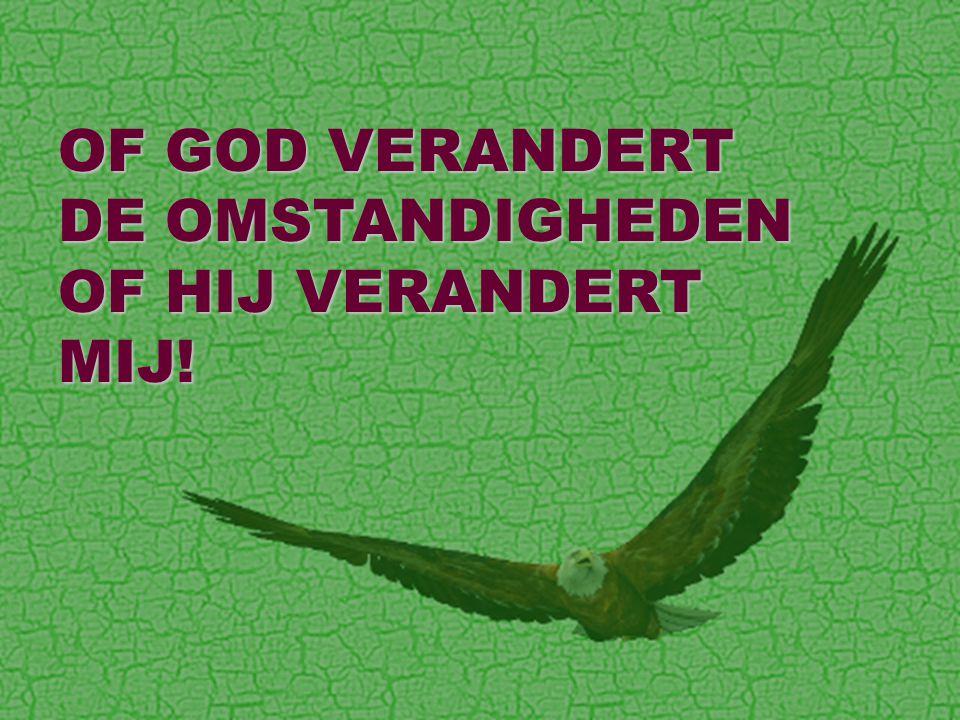 OF GOD VERANDERT DE OMSTANDIGHEDEN OF HIJ VERANDERT MIJ!