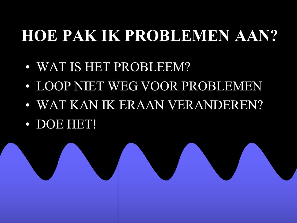 HOE PAK IK PROBLEMEN AAN? WAT IS HET PROBLEEM? LOOP NIET WEG VOOR PROBLEMEN WAT KAN IK ERAAN VERANDEREN? DOE HET!
