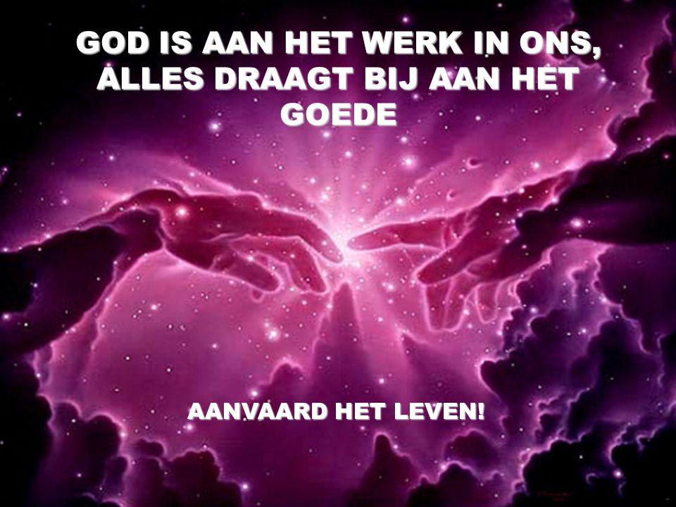 GOD IS AAN HET WERK IN ONS, ALLES DRAAGT BIJ AAN HET GOEDE AANVAARD HET LEVEN!