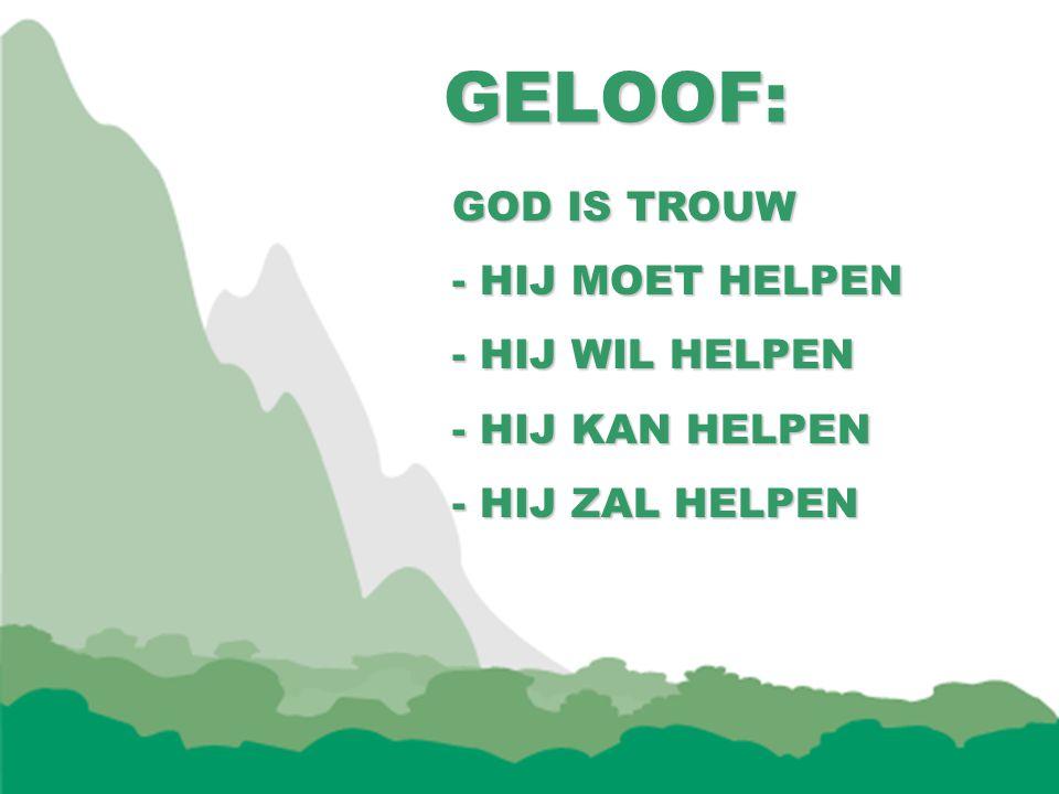 GELOOF: GELOOF: GOD IS TROUW - HIJ MOET HELPEN - HIJ WIL HELPEN - HIJ KAN HELPEN - HIJ ZAL HELPEN
