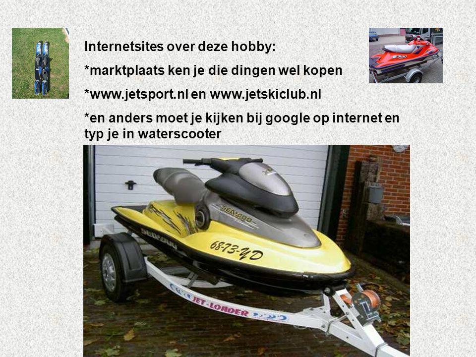 Internetsites over deze hobby: *marktplaats ken je die dingen wel kopen *www.jetsport.nl en www.jetskiclub.nl *en anders moet je kijken bij google op