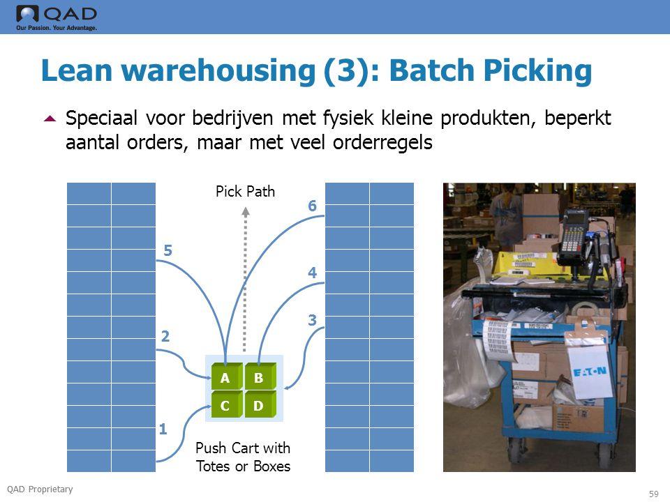 QAD Proprietary 59 Lean warehousing (3): Batch Picking  Speciaal voor bedrijven met fysiek kleine produkten, beperkt aantal orders, maar met veel orderregels AB CD 1 2 3 4 5 Pick Path Push Cart with Totes or Boxes 6