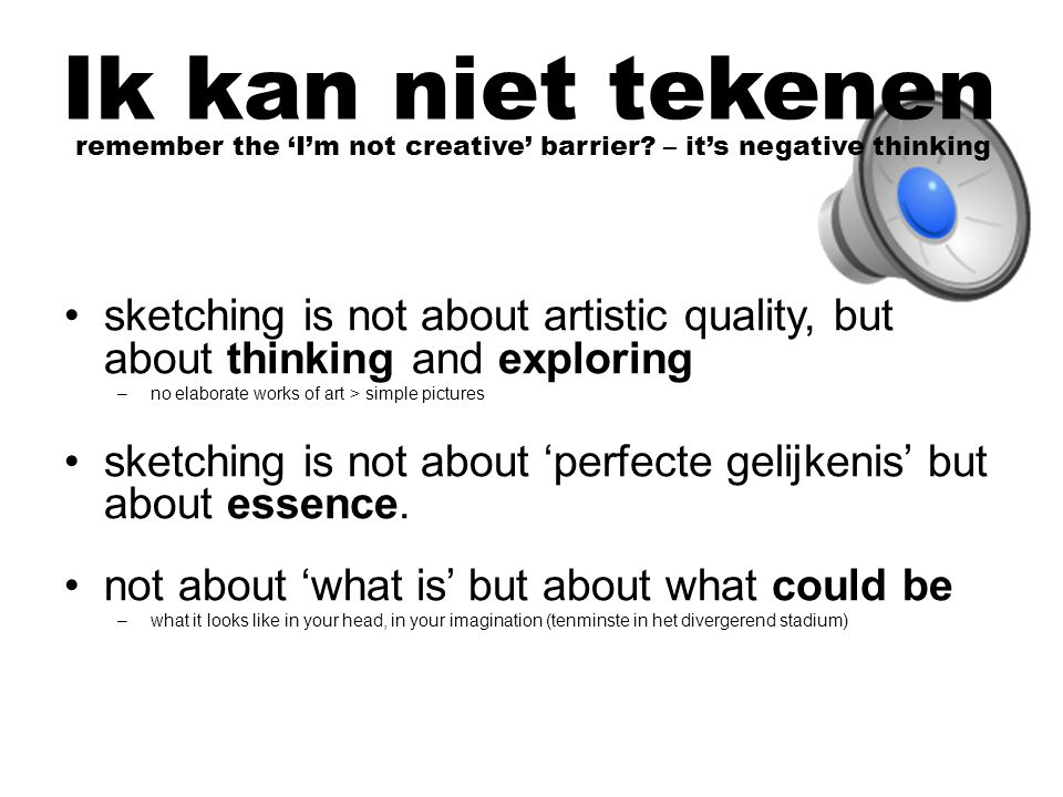 sketching is not about artistic quality, but about thinking and exploring –no elaborate works of art > simple pictures sketching is not about 'perfecte gelijkenis' but about essence.