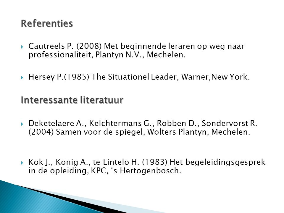 Referenties  Cautreels P. (2008) Met beginnende leraren op weg naar professionaliteit, Plantyn N.V., Mechelen.  Hersey P.(1985) The Situationel Lead