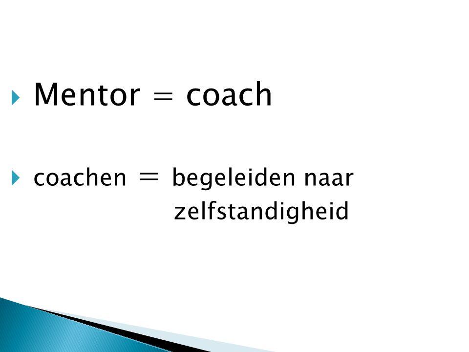  Mentor = coach  coachen = begeleiden naar zelfstandigheid