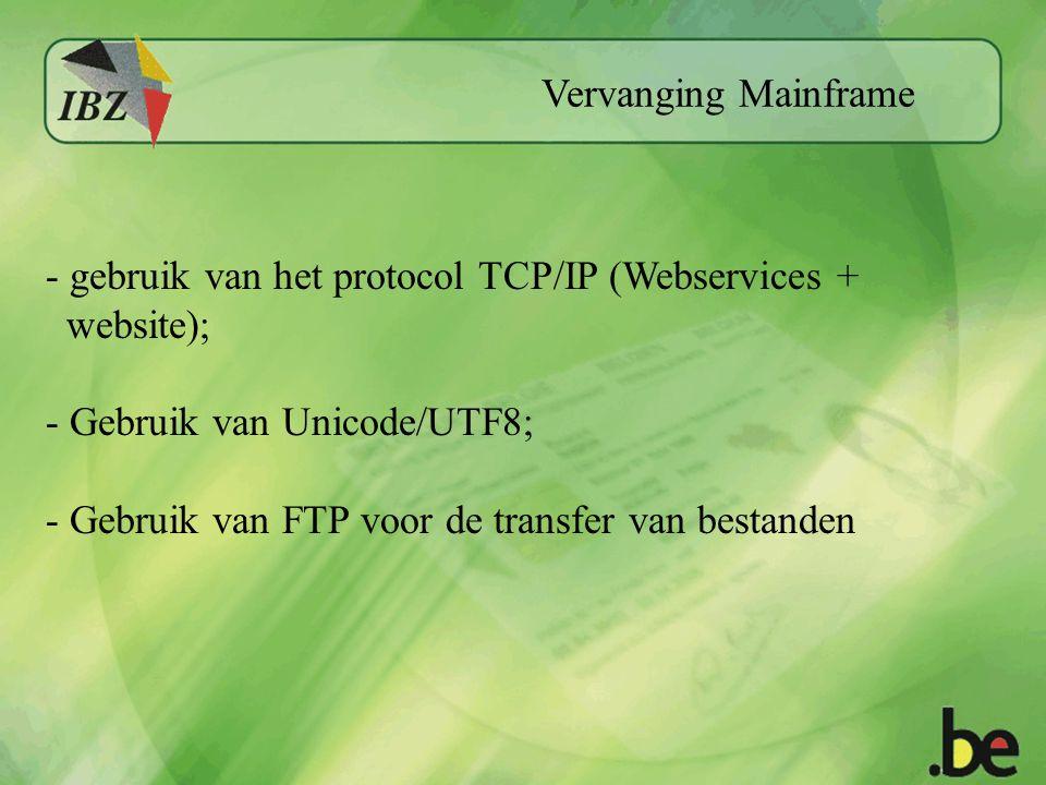 Vervanging Mainframe - gebruik van het protocol TCP/IP (Webservices + website); - Gebruik van Unicode/UTF8; - Gebruik van FTP voor de transfer van bestanden