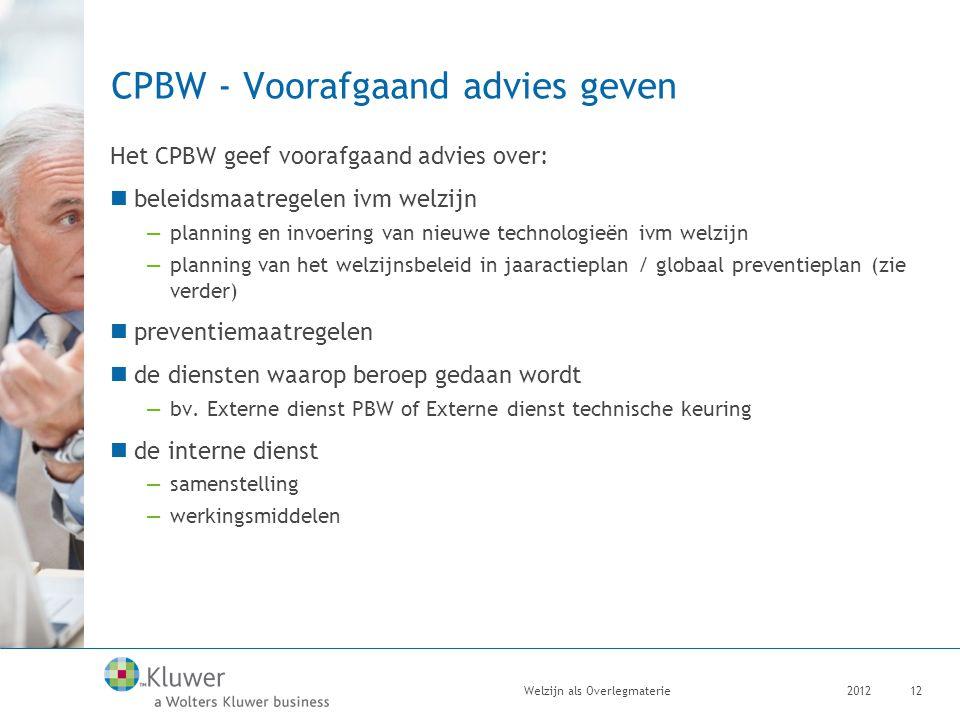 CPBW - Voorafgaand advies geven Het CPBW geef voorafgaand advies over: beleidsmaatregelen ivm welzijn —planning en invoering van nieuwe technologieën ivm welzijn —planning van het welzijnsbeleid in jaaractieplan / globaal preventieplan (zie verder) preventiemaatregelen de diensten waarop beroep gedaan wordt —bv.