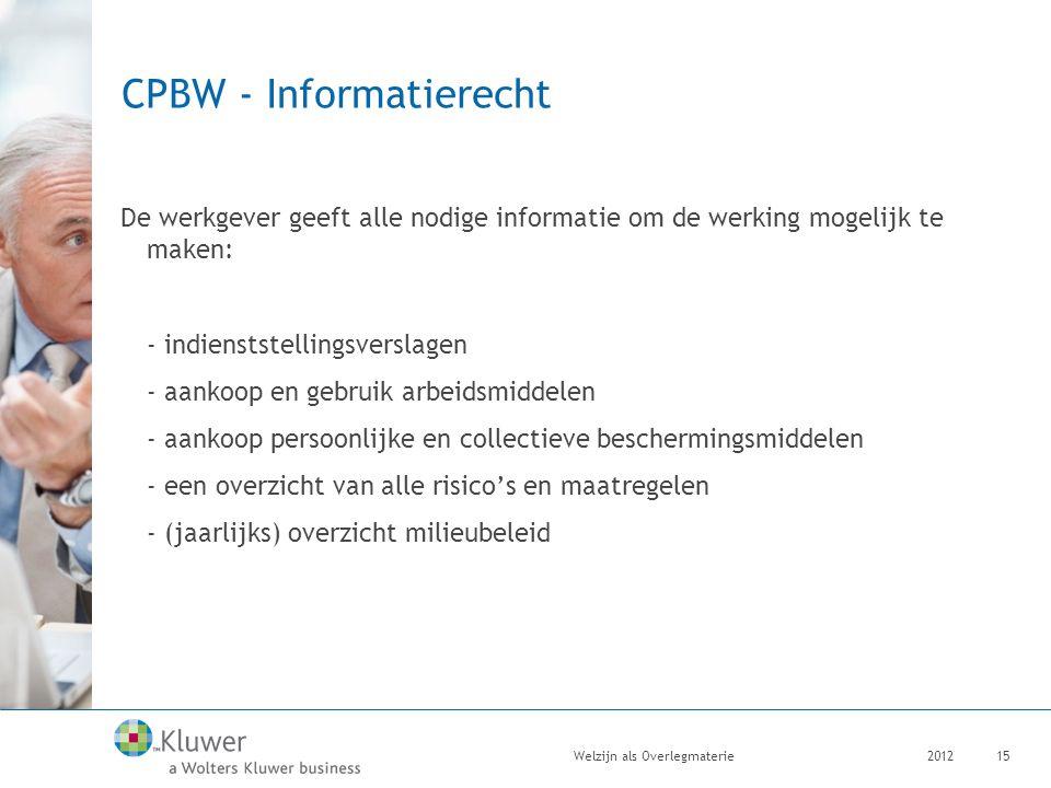 CPBW - Informatierecht De werkgever geeft alle nodige informatie om de werking mogelijk te maken: - indienststellingsverslagen - aankoop en gebruik arbeidsmiddelen - aankoop persoonlijke en collectieve beschermingsmiddelen - een overzicht van alle risico's en maatregelen - (jaarlijks) overzicht milieubeleid 2012Welzijn als Overlegmaterie15