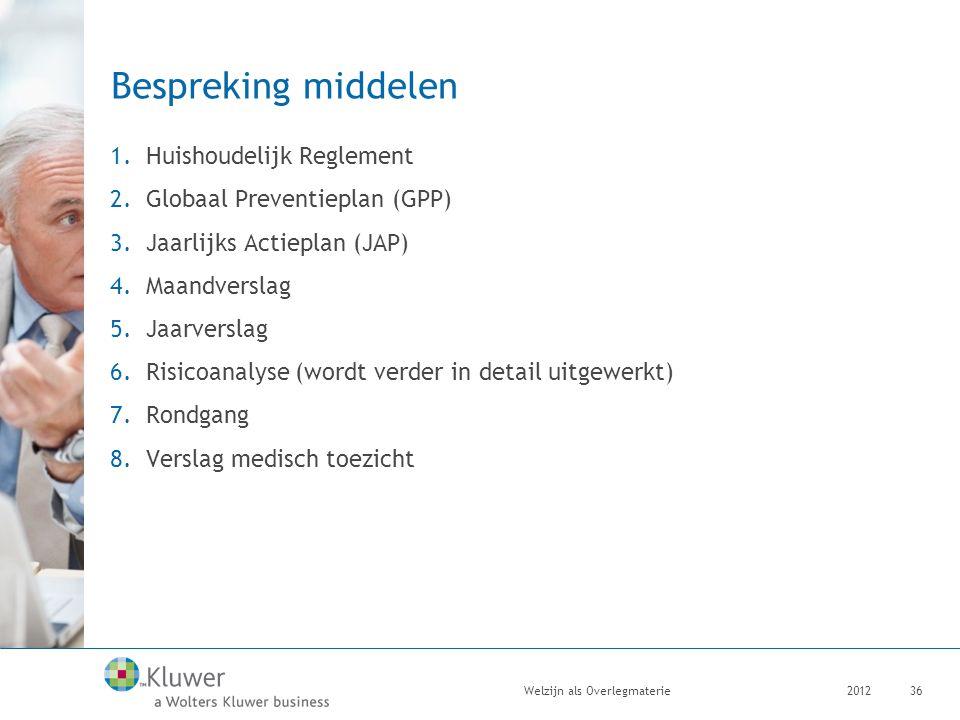 Bespreking middelen 1.Huishoudelijk Reglement 2.Globaal Preventieplan (GPP) 3.Jaarlijks Actieplan (JAP) 4.Maandverslag 5.Jaarverslag 6.Risicoanalyse (wordt verder in detail uitgewerkt) 7.Rondgang 8.Verslag medisch toezicht 2012Welzijn als Overlegmaterie36
