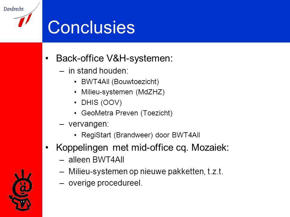 Conclusies Back-office V&H-systemen: –in stand houden: BWT4All (Bouwtoezicht) Milieu-systemen (MdZHZ) DHIS (OOV) GeoMetra Preven (Toezicht) –vervangen: RegiStart (Brandweer) door BWT4All Koppelingen met mid-office cq.