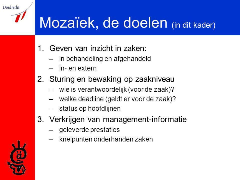 Mozaïek, de doelen (in dit kader) 1.Geven van inzicht in zaken: –in behandeling en afgehandeld –in- en extern 2.Sturing en bewaking op zaakniveau –wie is verantwoordelijk (voor de zaak).