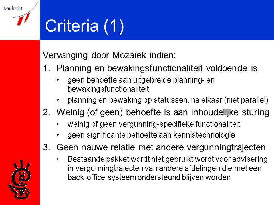 Criteria (1) Vervanging door Mozaïek indien: 1.Planning en bewakingsfunctionaliteit voldoende is geen behoefte aan uitgebreide planning- en bewakingsfunctionaliteit planning en bewaking op statussen, na elkaar (niet parallel) 2.Weinig (of geen) behoefte is aan inhoudelijke sturing weinig of geen vergunning-specifieke functionaliteit geen significante behoefte aan kennistechnologie 3.Geen nauwe relatie met andere vergunningtrajecten Bestaande pakket wordt niet gebruikt wordt voor advisering in vergunningtrajecten van andere afdelingen die met een back-office-systeem ondersteund blijven worden