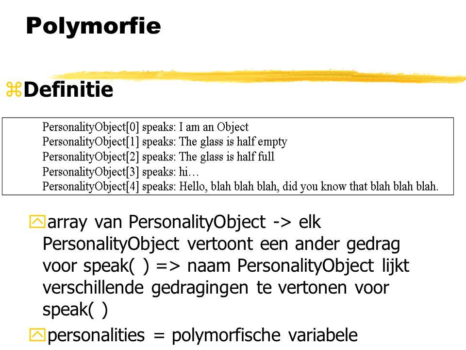 Polymorfie zDefinitie yarray van PersonalityObject -> elk PersonalityObject vertoont een ander gedrag voor speak( ) => naam PersonalityObject lijkt ve