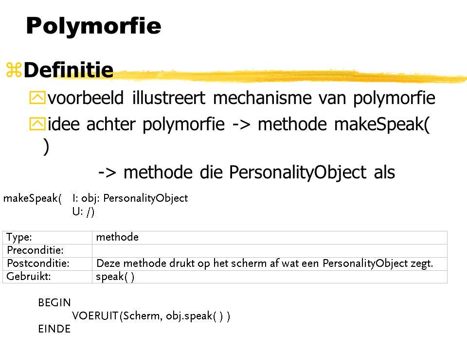 Polymorfie zDefinitie yvoorbeeld illustreert mechanisme van polymorfie yidee achter polymorfie -> methode makeSpeak( ) -> methode die PersonalityObjec