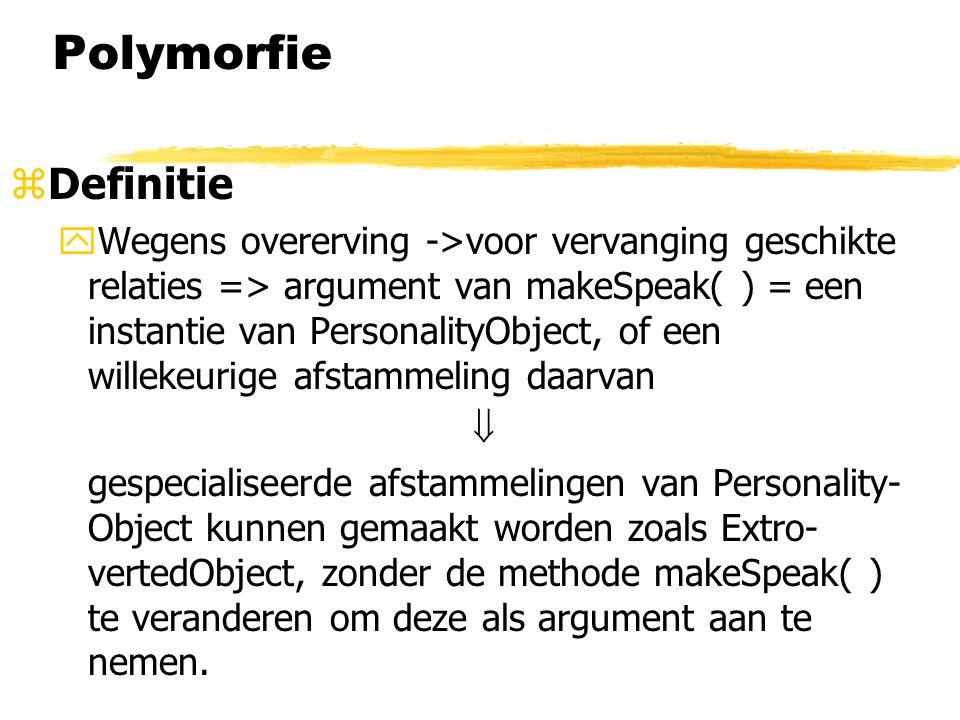 Polymorfie zDefinitie yWegens overerving ->voor vervanging geschikte relaties => argument van makeSpeak( ) = een instantie van PersonalityObject, of e