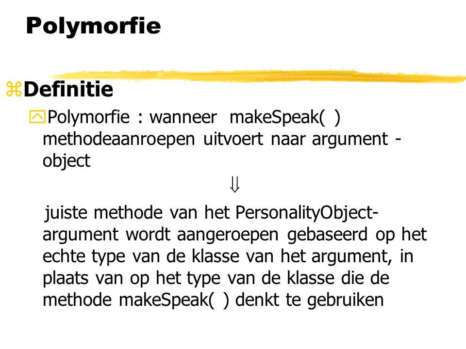 Polymorfie zDefinitie yPolymorfie : wanneer makeSpeak( ) methodeaanroepen uitvoert naar argument - object  juiste methode van het PersonalityObject-