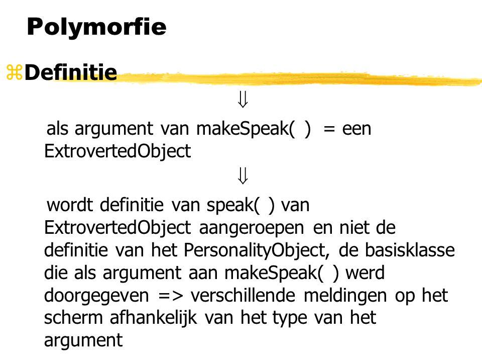 Polymorfie zDefinitie  als argument van makeSpeak( ) = een ExtrovertedObject  wordt definitie van speak( ) van ExtrovertedObject aangeroepen en niet