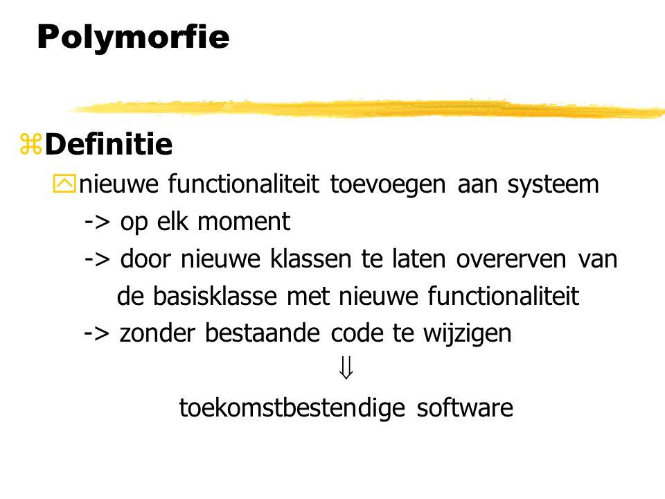Polymorfie zDefinitie ynieuwe functionaliteit toevoegen aan systeem -> op elk moment -> door nieuwe klassen te laten overerven van de basisklasse met