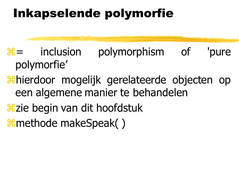 Inkapselende polymorfie z= inclusion polymorphism of 'pure polymorfie' zhierdoor mogelijk gerelateerde objecten op een algemene manier te behandelen z